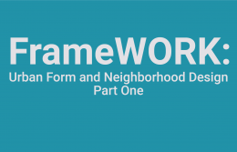 FrameWORK: Urban Form and Neighborhood Design - Part One